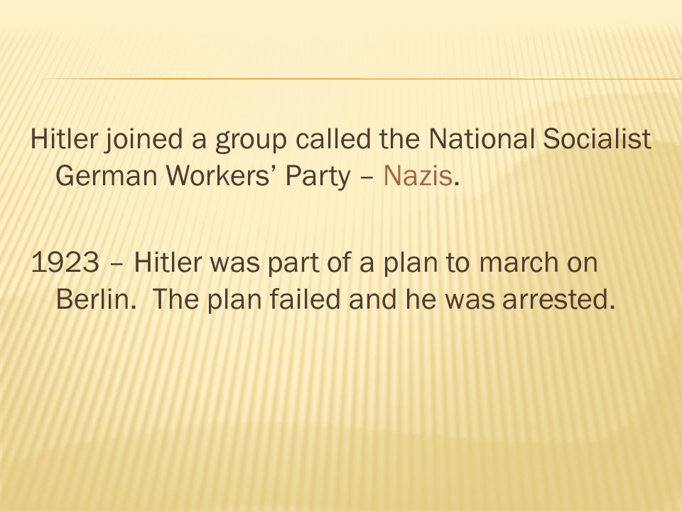 Hitler joined a group called the National Socialist German Workers' Party – Nazis. 1923 – Hitler was part of a plan to march on Berlin. The plan faile