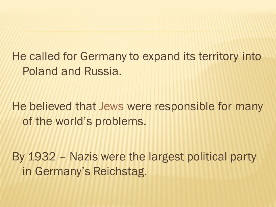 He called for Germany to expand its territory into Poland and Russia. He believed that Jews were responsible for many of the world's problems. By 1932