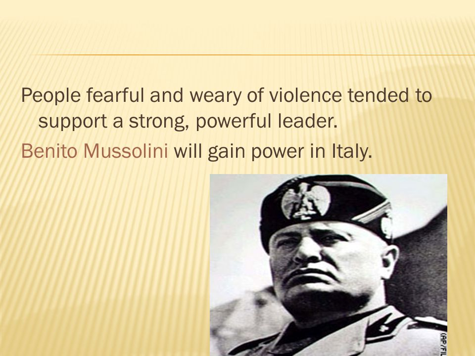 People fearful and weary of violence tended to support a strong, powerful leader. Benito Mussolini will gain power in Italy.