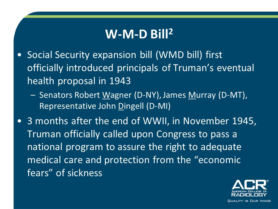 W-M-D Bill 2 Social Security expansion bill (WMD bill) first officially introduced principals of Truman's eventual health proposal in 1943 –Senators Robert Wagner (D-NY), James Murray (D-MT), Representative John Dingell (D-MI) 3 months after the end of WWII, in November 1945, Truman officially called upon Congress to pass a national program to assure the right to adequate medical care and protection from the economic fears of sickness
