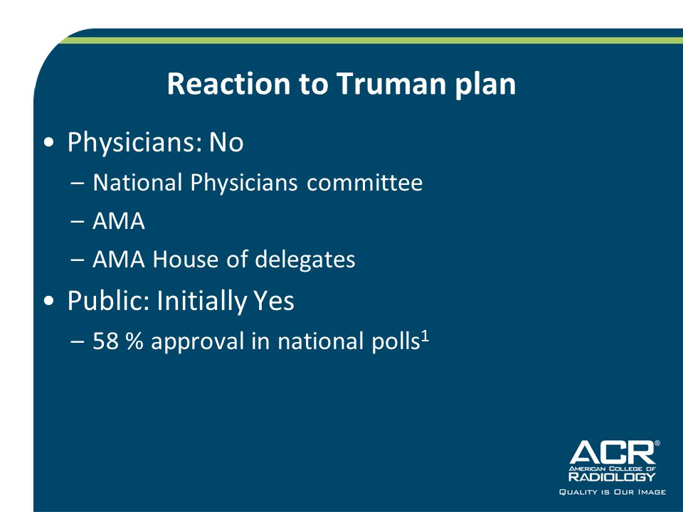 Reaction to Truman plan Physicians: No –National Physicians committee –AMA –AMA House of delegates Public: Initially Yes –58 % approval in national polls 1