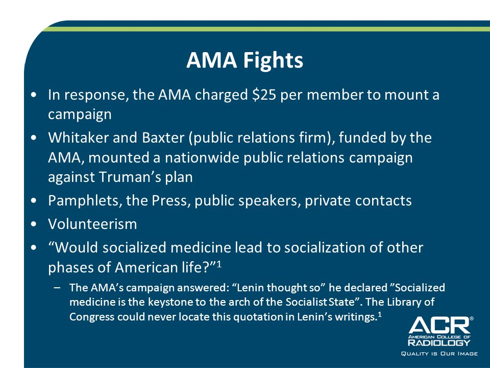 AMA Fights In response, the AMA charged $25 per member to mount a campaign Whitaker and Baxter (public relations firm), funded by the AMA, mounted a nationwide public relations campaign against Truman's plan Pamphlets, the Press, public speakers, private contacts Volunteerism Would socialized medicine lead to socialization of other phases of American life 1 –The AMA's campaign answered: Lenin thought so he declared Socialized medicine is the keystone to the arch of the Socialist State .