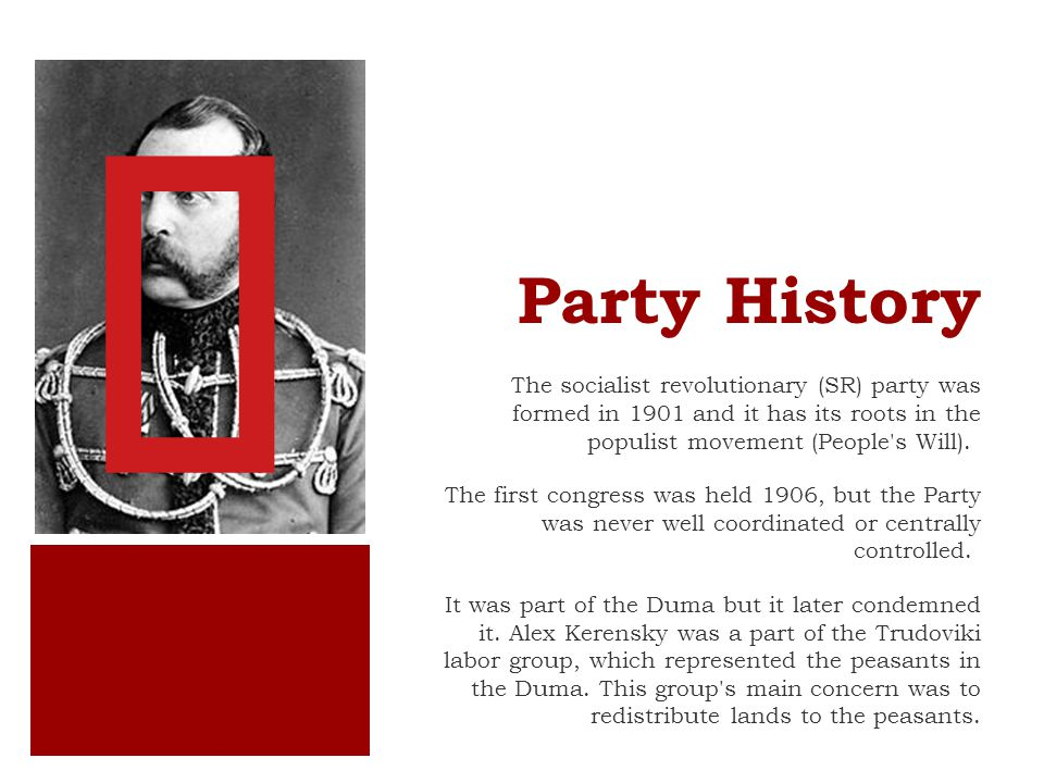 Party History The socialist revolutionary (SR) party was formed in 1901 and it has its roots in the populist movement (People s Will).