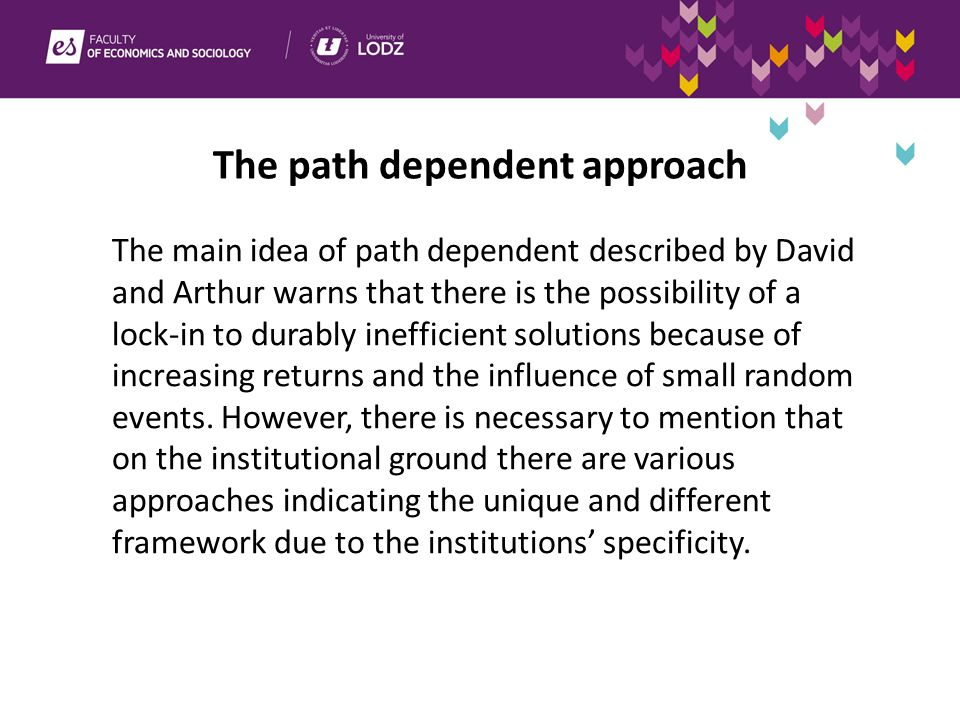 The path dependent approach The main idea of path dependent described by David and Arthur warns that there is the possibility of a lock-in to durably inefficient solutions because of increasing returns and the influence of small random events.