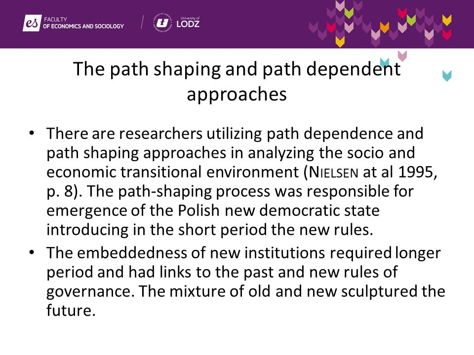 The path shaping and path dependent approaches There are researchers utilizing path dependence and path shaping approaches in analyzing the socio and economic transitional environment (N IELSEN at al 1995, p.