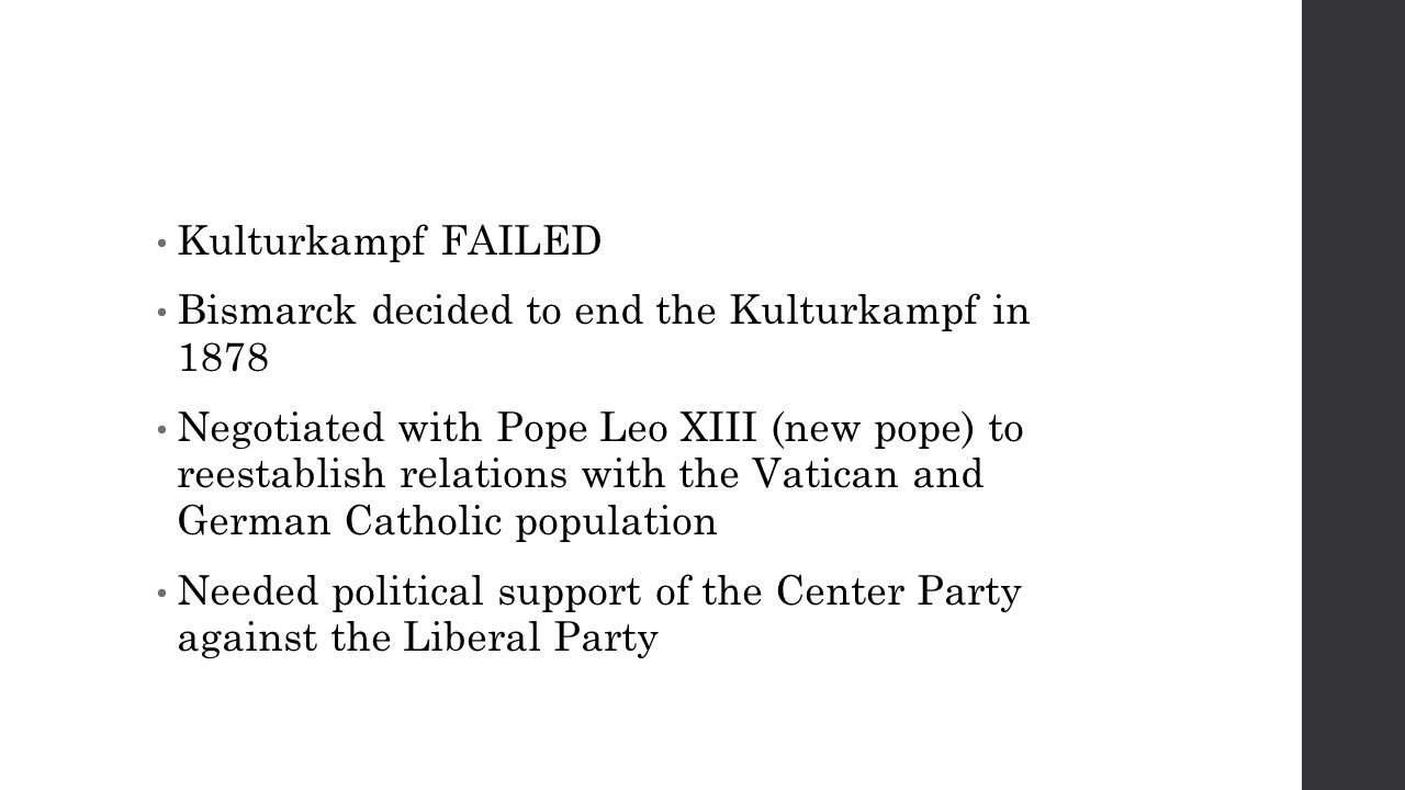 Kulturkampf FAILED Bismarck decided to end the Kulturkampf in 1878 Negotiated with Pope Leo XIII (new pope) to reestablish relations with the Vatican and German Catholic population Needed political support of the Center Party against the Liberal Party