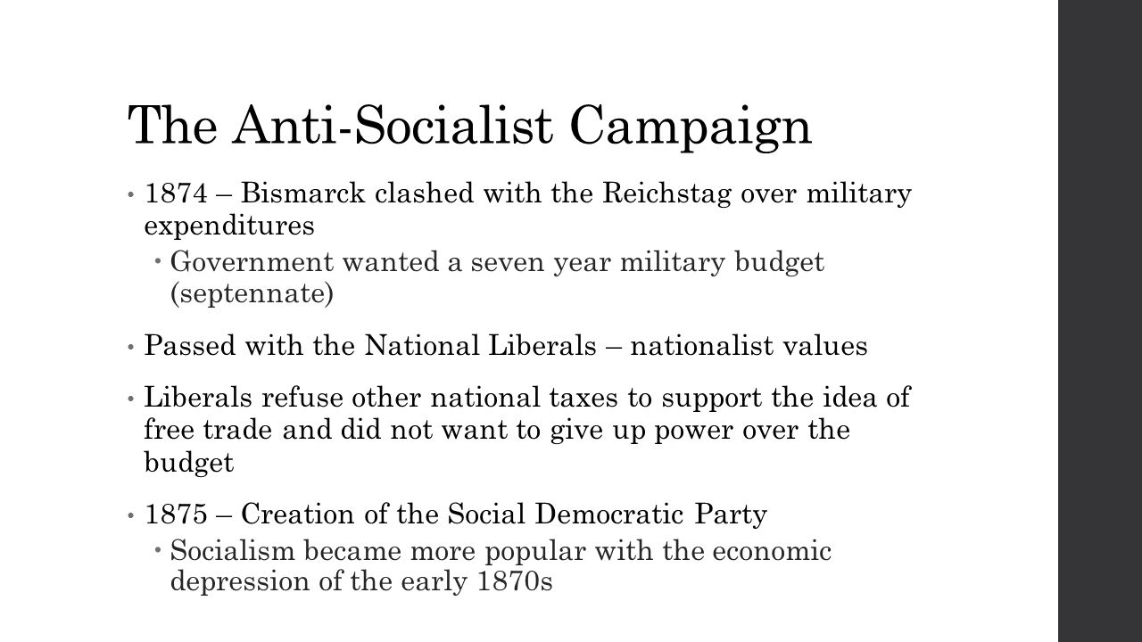 The Anti-Socialist Campaign 1874 – Bismarck clashed with the Reichstag over military expenditures  Government wanted a seven year military budget (septennate) Passed with the National Liberals – nationalist values Liberals refuse other national taxes to support the idea of free trade and did not want to give up power over the budget 1875 – Creation of the Social Democratic Party  Socialism became more popular with the economic depression of the early 1870s