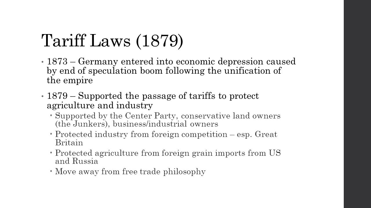 Tariff Laws (1879) 1873 – Germany entered into economic depression caused by end of speculation boom following the unification of the empire 1879 – Supported the passage of tariffs to protect agriculture and industry  Supported by the Center Party, conservative land owners (the Junkers), business/industrial owners  Protected industry from foreign competition – esp.
