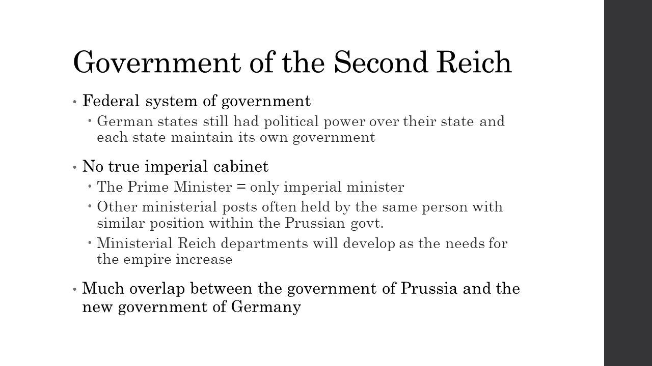 Government of the Second Reich Federal system of government  German states still had political power over their state and each state maintain its own government No true imperial cabinet  The Prime Minister = only imperial minister  Other ministerial posts often held by the same person with similar position within the Prussian govt.