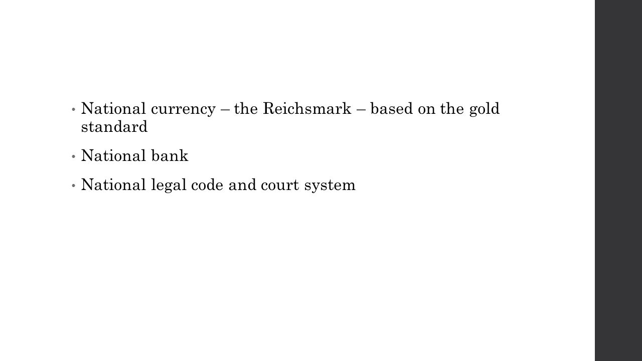National currency – the Reichsmark – based on the gold standard National bank National legal code and court system