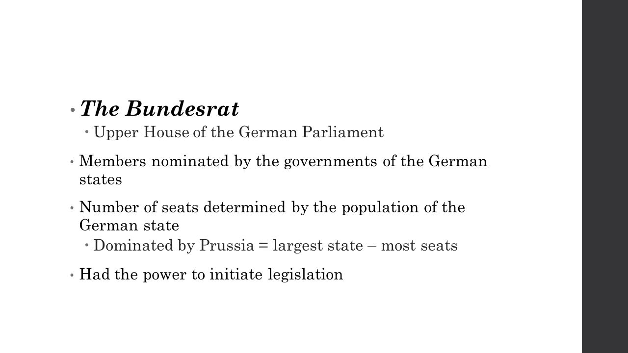 The Bundesrat  Upper House of the German Parliament Members nominated by the governments of the German states Number of seats determined by the population of the German state  Dominated by Prussia = largest state – most seats Had the power to initiate legislation