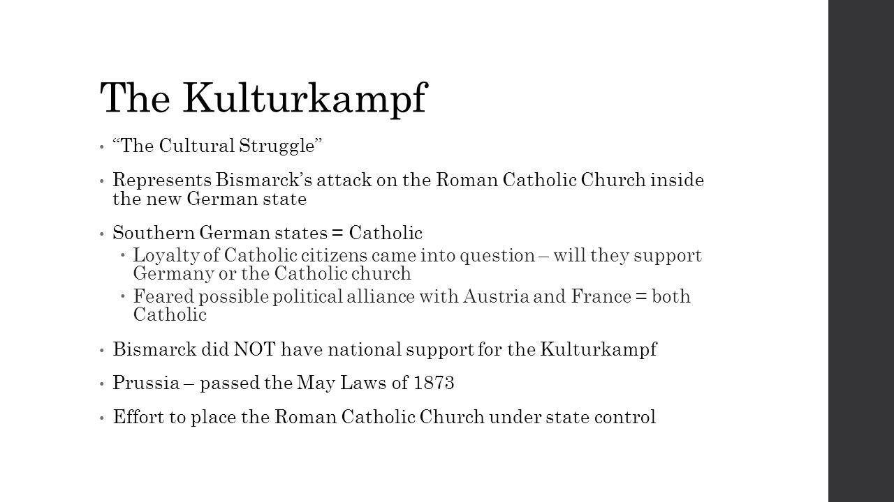 The Kulturkampf The Cultural Struggle Represents Bismarck's attack on the Roman Catholic Church inside the new German state Southern German states = Catholic  Loyalty of Catholic citizens came into question – will they support Germany or the Catholic church  Feared possible political alliance with Austria and France = both Catholic Bismarck did NOT have national support for the Kulturkampf Prussia – passed the May Laws of 1873 Effort to place the Roman Catholic Church under state control