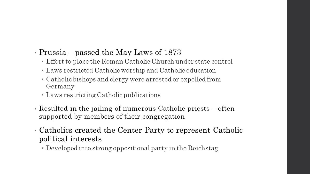Prussia – passed the May Laws of 1873  Effort to place the Roman Catholic Church under state control  Laws restricted Catholic worship and Catholic