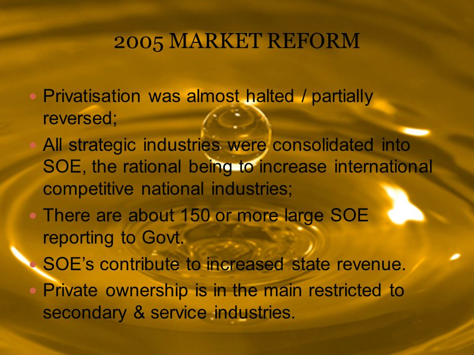 2005 MARKET REFORM Privatisation was almost halted / partially reversed; All strategic industries were consolidated into SOE, the rational being to increase international competitive national industries; There are about 150 or more large SOE reporting to Govt.