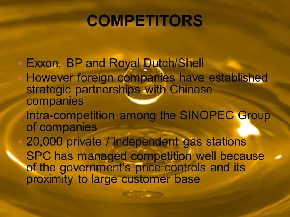 COMPETITORS Exxon, BP and Royal Dutch/Shell However foreign companies have established strategic partnerships with Chinese companies Intra-competition among the SINOPEC Group of companies 20,000 private / Independent gas stations SPC has managed competition well because of the government s price controls and its proximity to large customer base