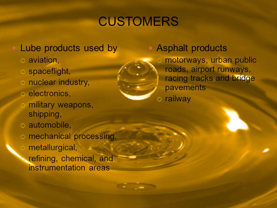 CUSTOMERS Lube products used by  aviation,  spaceflight,  nuclear industry,  electronics,  military weapons, shipping,  automobile,  mechanical processing,  metallurgical,  refining, chemical, and instrumentation areas Asphalt products  motorways, urban public roads, airport runways, racing tracks and bridge pavements  railway