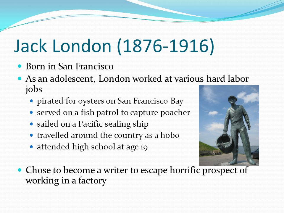 Jack London Bio Continued Very famous figure in adulthood; used fame to endorse political movements such as socialism, women's suffrage and prohibition.