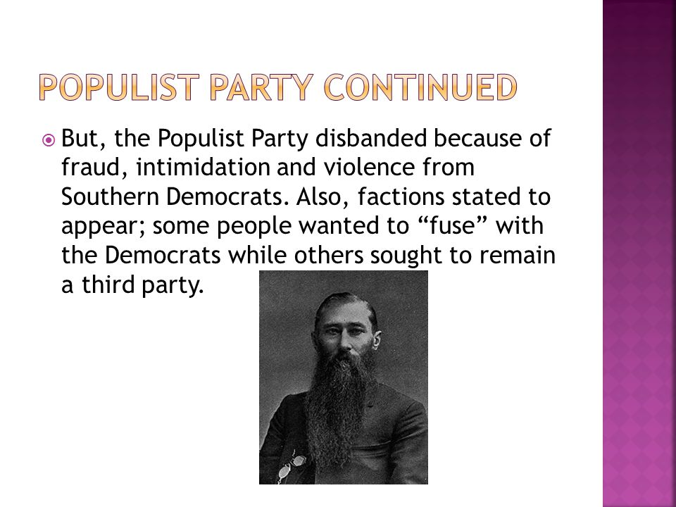  But, the Populist Party disbanded because of fraud, intimidation and violence from Southern Democrats. Also, factions stated to appear; some people