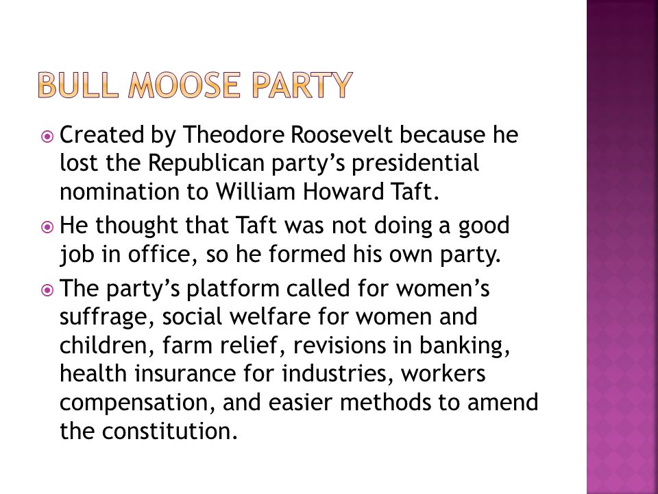  Created by Theodore Roosevelt because he lost the Republican party's presidential nomination to William Howard Taft.  He thought that Taft was not