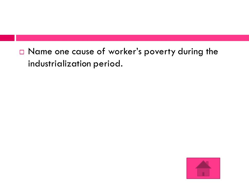  Name one cause of worker's poverty during the industrialization period.