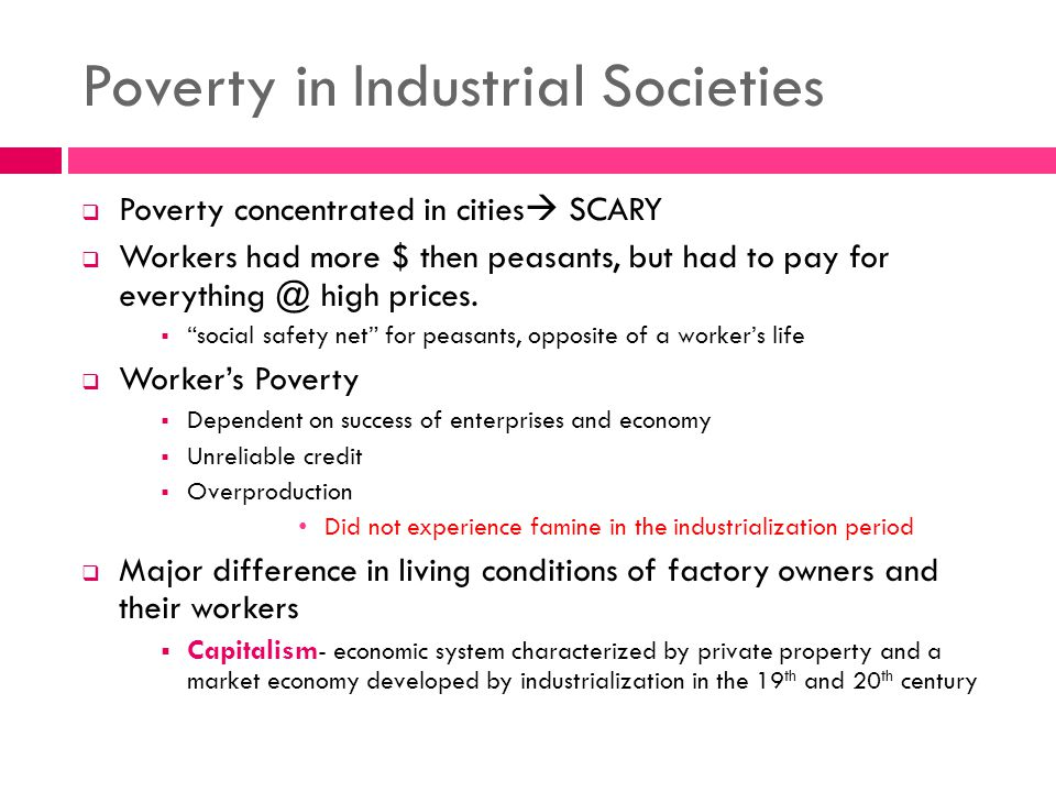 Poverty in Industrial Societies  Poverty concentrated in cities  SCARY  Workers had more $ then peasants, but had to pay for everything @ high prices.
