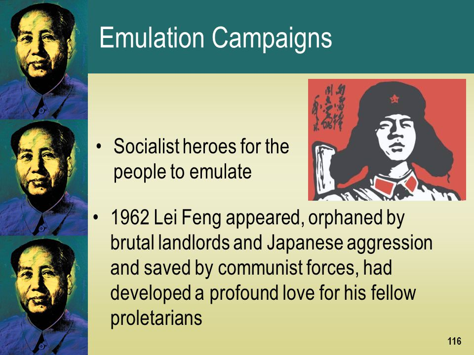 116 Emulation Campaigns 1962 Lei Feng appeared, orphaned by brutal landlords and Japanese aggression and saved by communist forces, had developed a profound love for his fellow proletarians Socialist heroes for the people to emulate