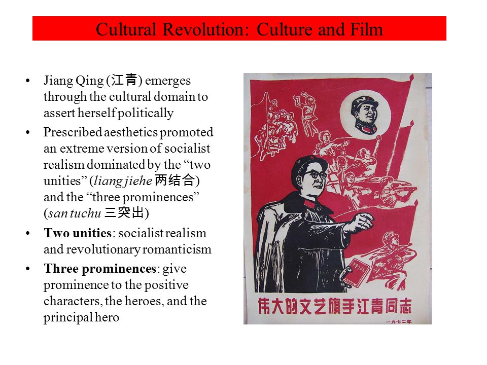 Cultural Revolution: Culture and Film Jiang Qing ( 江青 ) emerges through the cultural domain to assert herself politically Prescribed aesthetics promoted an extreme version of socialist realism dominated by the two unities (liang jiehe 两结合 ) and the three prominences (san tuchu 三突出 ) Two unities: socialist realism and revolutionary romanticism Three prominences: give prominence to the positive characters, the heroes, and the principal hero