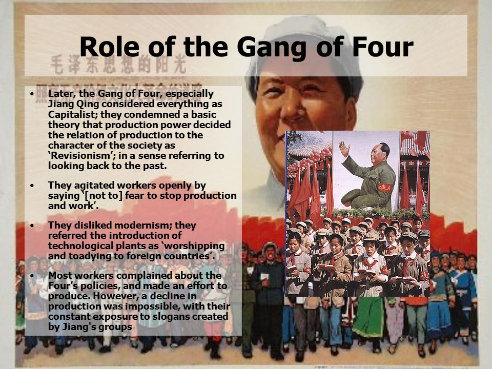 Role of the Gang of Four Later, the Gang of Four, especially Jiang Qing considered everything as Capitalist; they condemned a basic theory that production power decided the relation of production to the character of the society as 'Revisionism'; in a sense referring to looking back to the past.