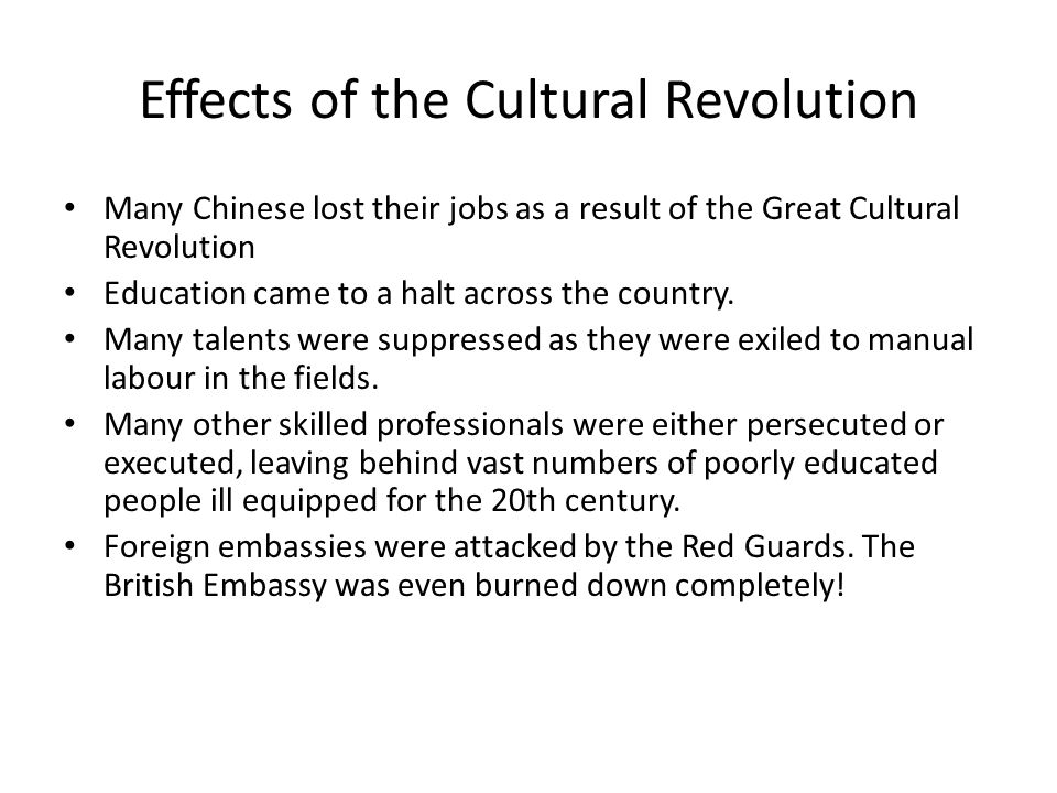 Effects of the Cultural Revolution Many Chinese lost their jobs as a result of the Great Cultural Revolution Education came to a halt across the country.