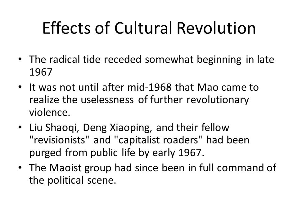 Effects of Cultural Revolution The radical tide receded somewhat beginning in late 1967 It was not until after mid-1968 that Mao came to realize the uselessness of further revolutionary violence.