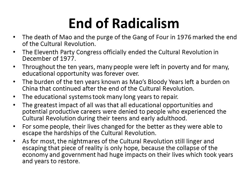 End of Radicalism The death of Mao and the purge of the Gang of Four in 1976 marked the end of the Cultural Revolution.