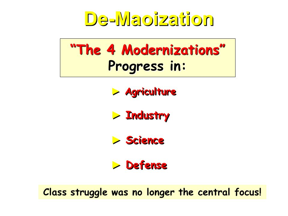 De-Maoization ► Agriculture ► Industry ► Science ► Defense ► Agriculture ► Industry ► Science ► Defense The 4 Modernizations Progress in: Class struggle was no longer the central focus!
