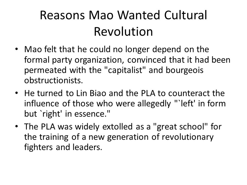 Reasons Mao Wanted Cultural Revolution Mao felt that he could no longer depend on the formal party organization, convinced that it had been permeated with the capitalist and bourgeois obstructionists.