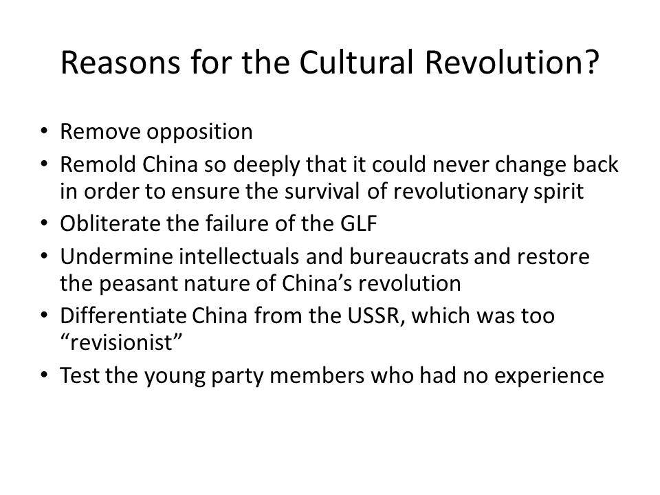 Remove opposition Remold China so deeply that it could never change back in order to ensure the survival of revolutionary spirit Obliterate the failure of the GLF Undermine intellectuals and bureaucrats and restore the peasant nature of China's revolution Differentiate China from the USSR, which was too revisionist Test the young party members who had no experience Reasons for the Cultural Revolution
