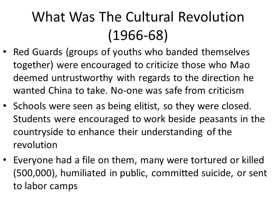 What Was The Cultural Revolution (1966-68) Red Guards (groups of youths who banded themselves together) were encouraged to criticize those who Mao deemed untrustworthy with regards to the direction he wanted China to take.
