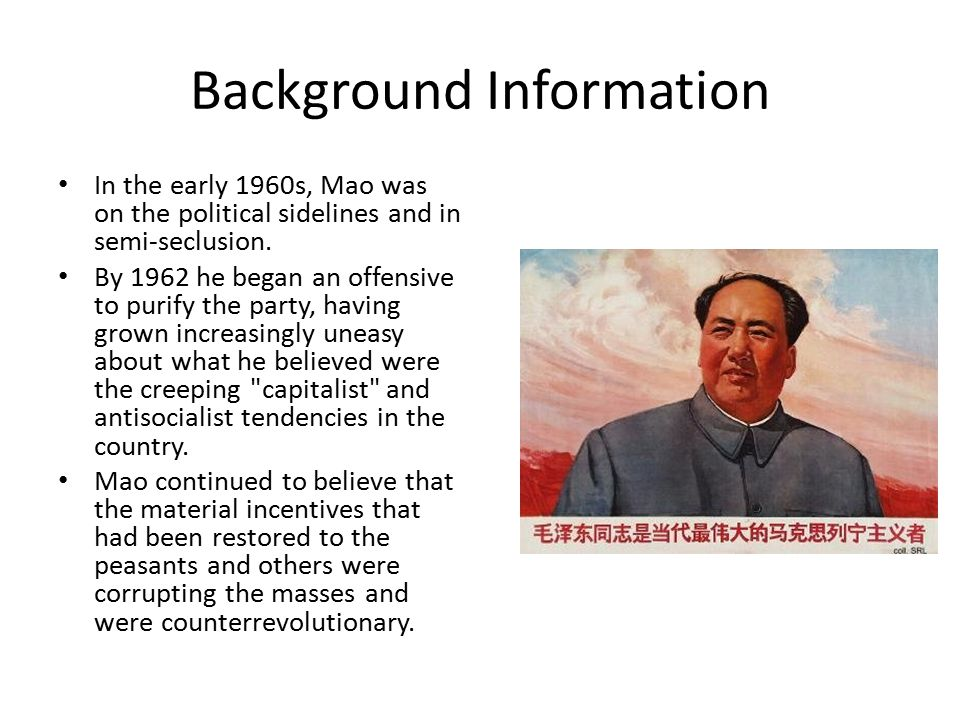 Background Information To arrest the so-called capitalist trend, Mao launched the Socialist Education Movement (1962-65) Primary emphasis was on restoring ideological purity, reinfusing revolutionary fervor into the party and government bureaucracies, and intensifying class struggle.