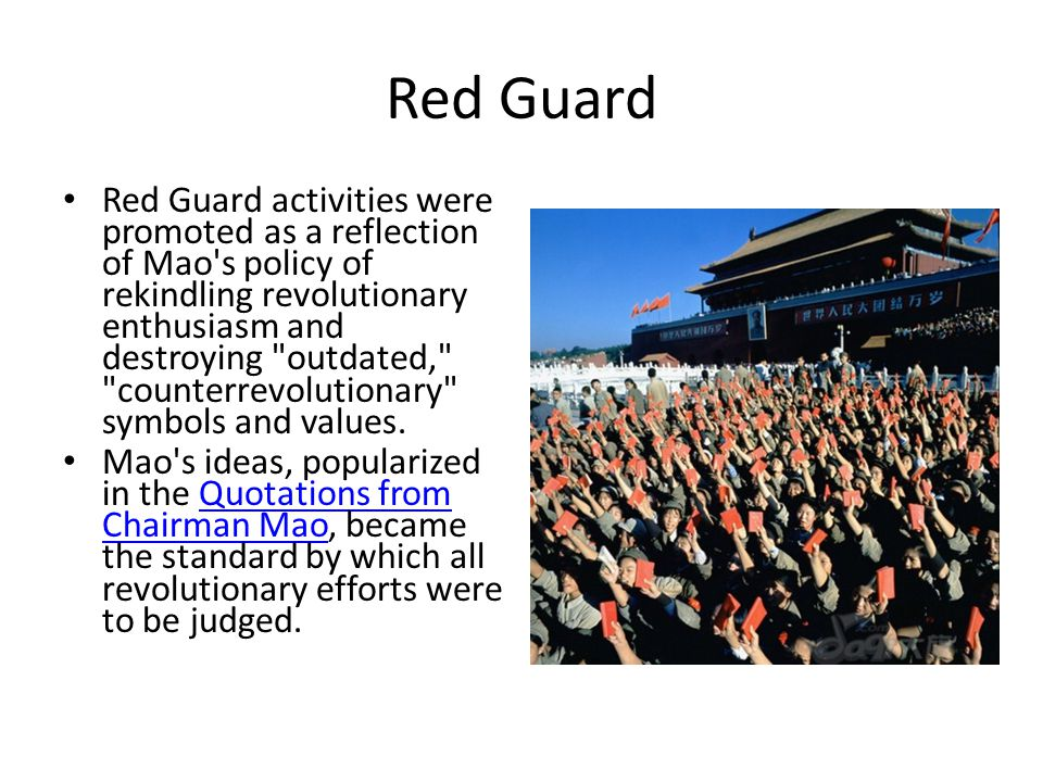 Red Guard Red Guard activities were promoted as a reflection of Mao s policy of rekindling revolutionary enthusiasm and destroying outdated, counterrevolutionary symbols and values.