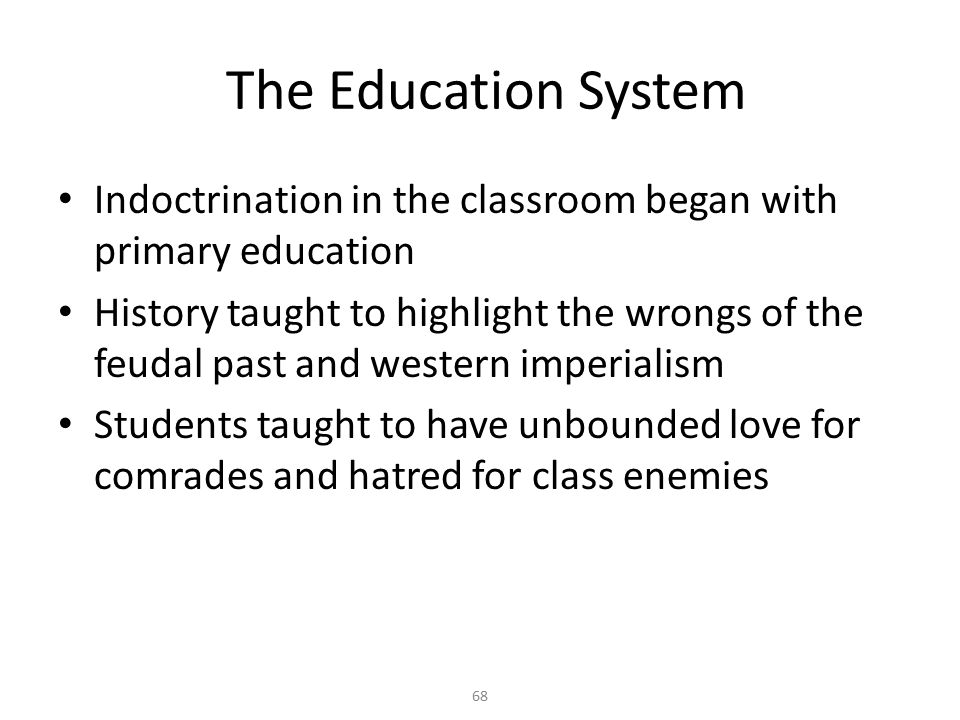 68 The Education System Indoctrination in the classroom began with primary education History taught to highlight the wrongs of the feudal past and western imperialism Students taught to have unbounded love for comrades and hatred for class enemies