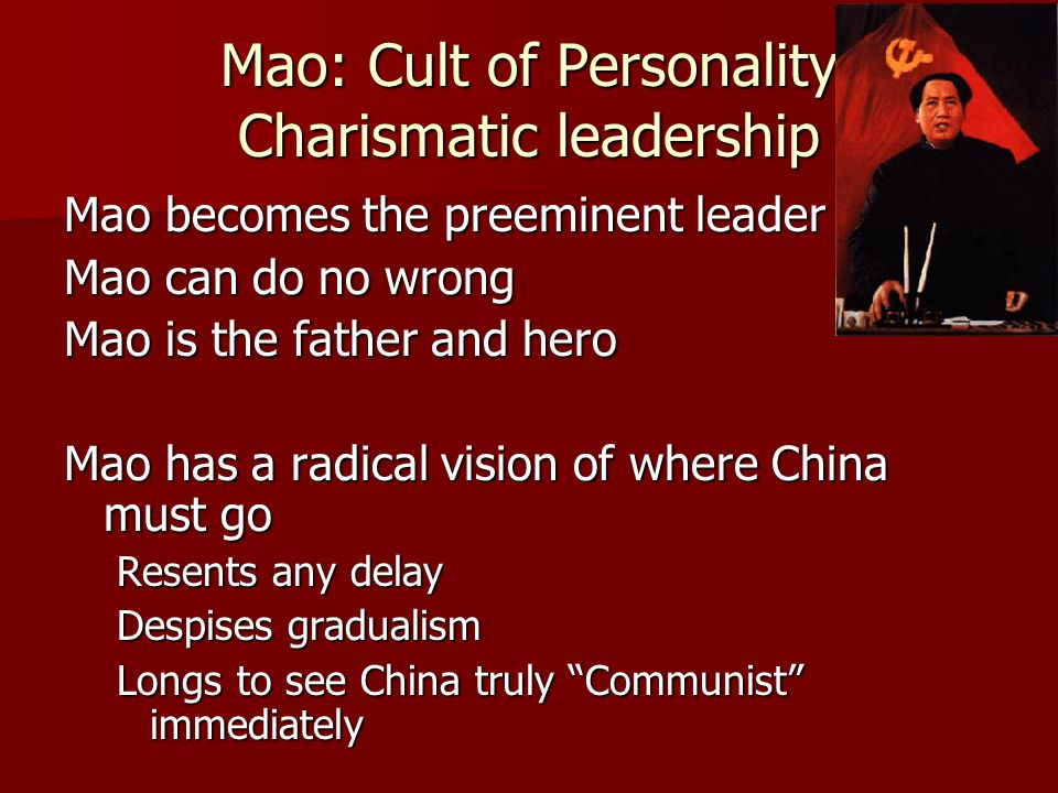 Mao: Cult of Personality Charismatic leadership Mao becomes the preeminent leader Mao can do no wrong Mao is the father and hero Mao has a radical vision of where China must go Resents any delay Despises gradualism Longs to see China truly Communist immediately