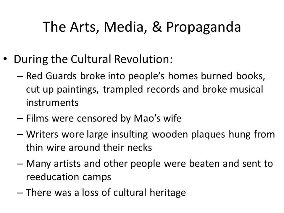 The Arts, Media, & Propaganda During the Cultural Revolution: – Red Guards broke into people's homes burned books, cut up paintings, trampled records and broke musical instruments – Films were censored by Mao's wife – Writers wore large insulting wooden plaques hung from thin wire around their necks – Many artists and other people were beaten and sent to reeducation camps – There was a loss of cultural heritage