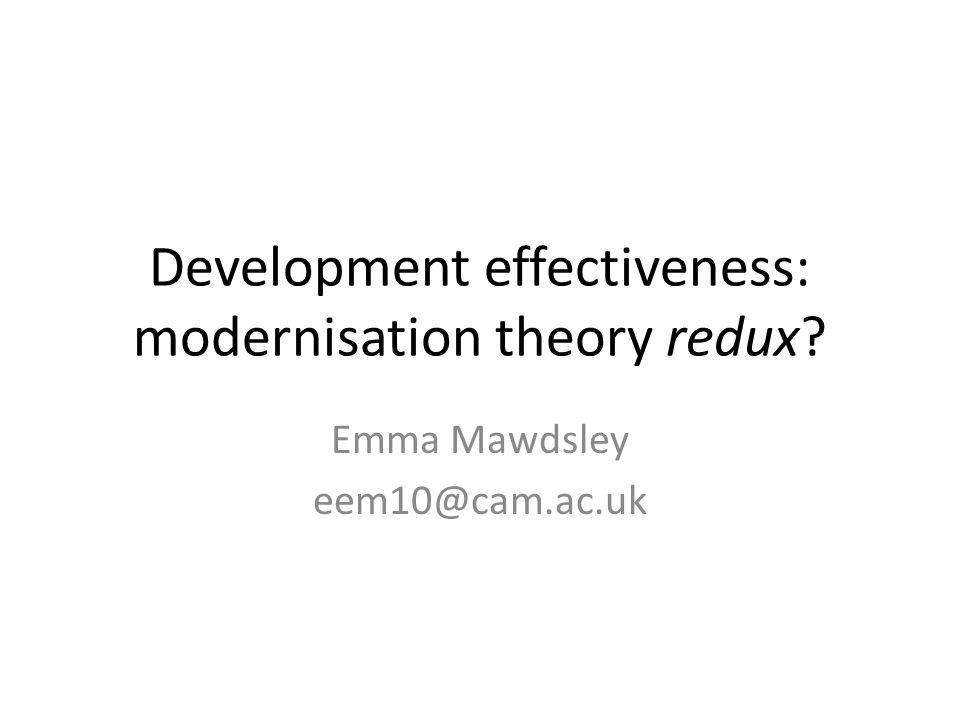 Development effectiveness: modernisation theory redux? Emma Mawdsley eem10@cam.ac.uk