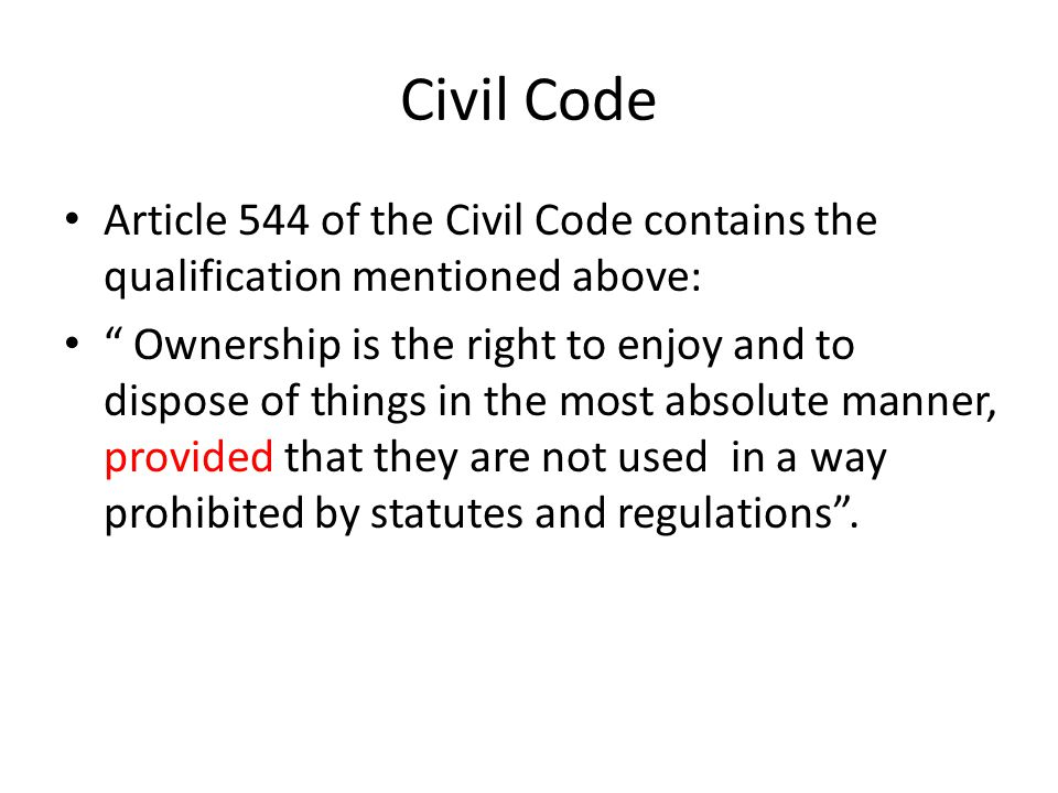 Civil Code Article 544 of the Civil Code contains the qualification mentioned above: Ownership is the right to enjoy and to dispose of things in the most absolute manner, provided that they are not used in a way prohibited by statutes and regulations .