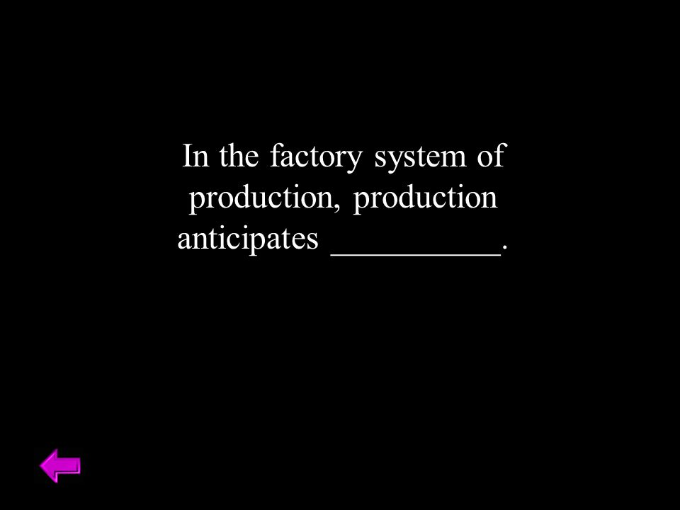 In the factory system of production, production anticipates __________.