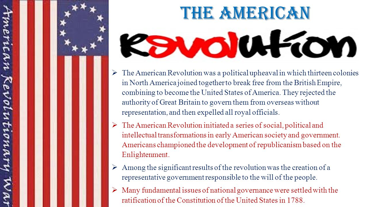 The American  The American Revolution was a political upheaval in which thirteen colonies in North America joined together to break free from the Bri