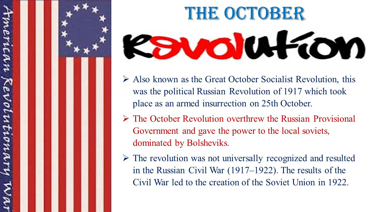 The October  Also known as the Great October Socialist Revolution, this was the political Russian Revolution of 1917 which took place as an armed insurrection on 25th October.