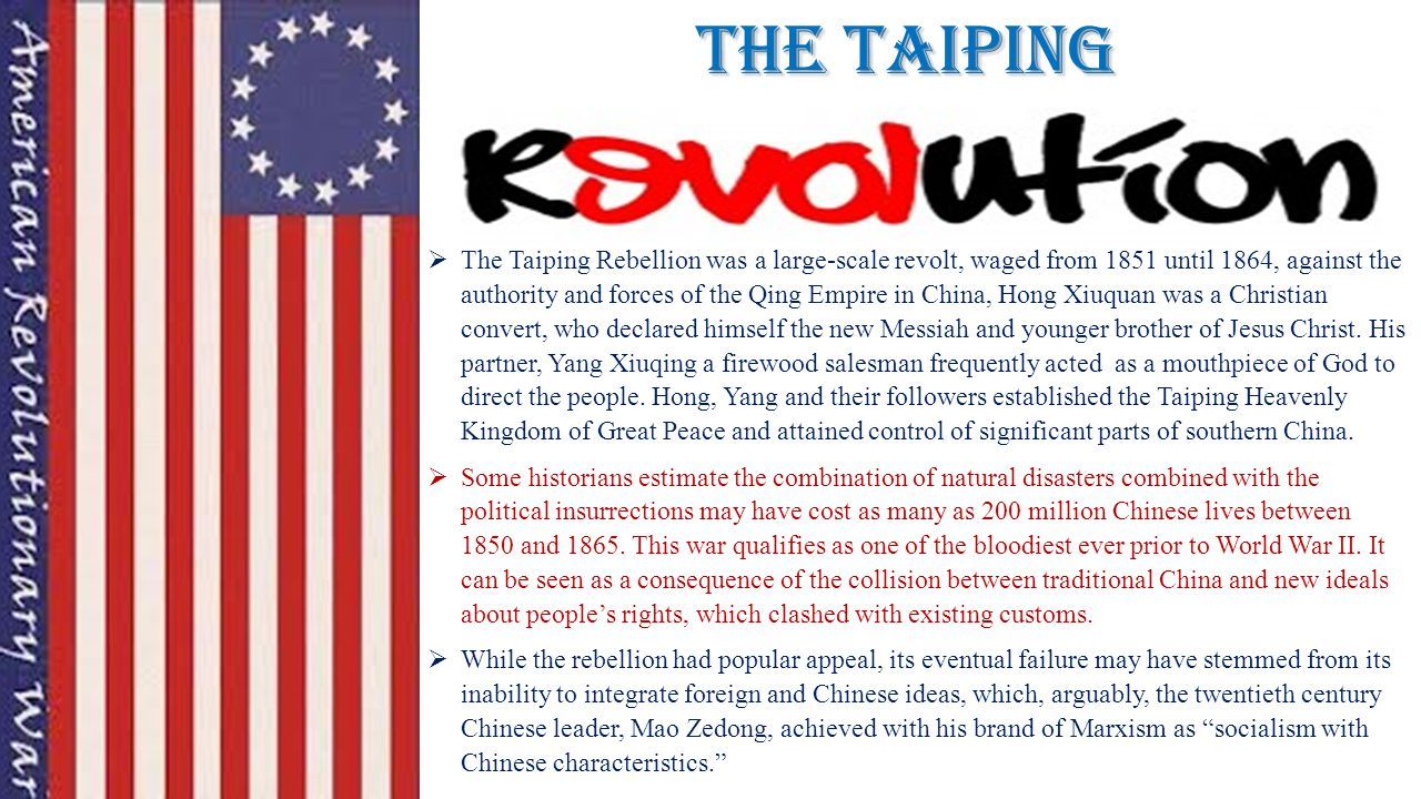 The Taiping  The Taiping Rebellion was a large-scale revolt, waged from 1851 until 1864, against the authority and forces of the Qing Empire in China, Hong Xiuquan was a Christian convert, who declared himself the new Messiah and younger brother of Jesus Christ.