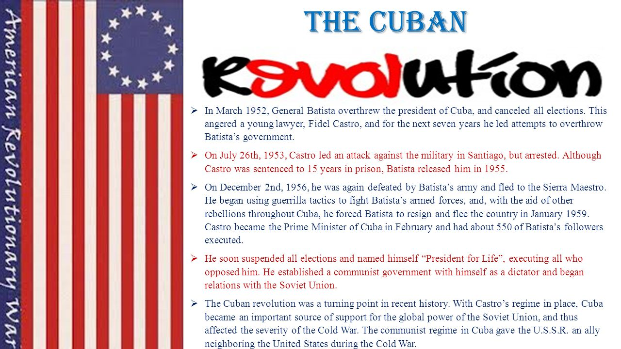 The cuban  In March 1952, General Batista overthrew the president of Cuba, and canceled all elections. This angered a young lawyer, Fidel Castro, and