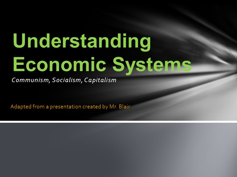 Communism, Socialism, Capitalism Understanding Economic Systems Adapted from a presentation created by Mr.