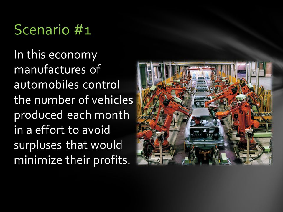 In this economy manufactures of automobiles control the number of vehicles produced each month in a effort to avoid surpluses that would minimize their profits.