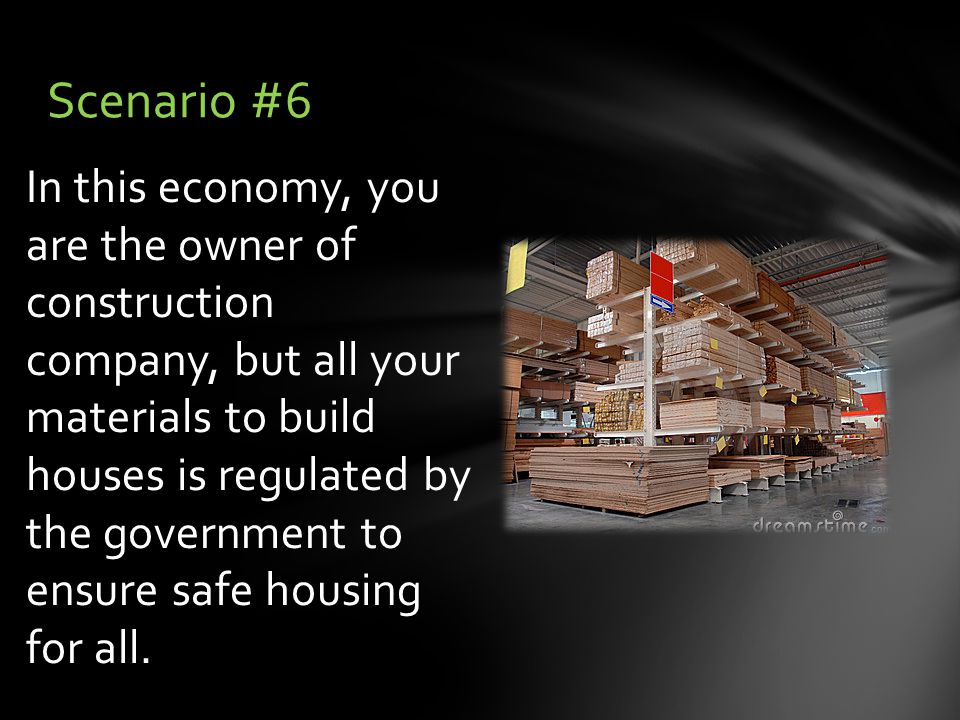 In this economy, you are the owner of construction company, but all your materials to build houses is regulated by the government to ensure safe housing for all.